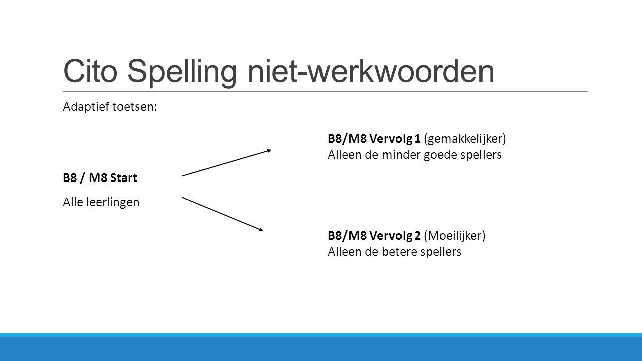 Cito Spelling niet-werkwoorden Adaptief toetsen: B8 / M8 Start Alle leerlingen B8/M8 Vervolg 1 (gemakkelijker) Alleen de minder goede spellers B8/M8 V