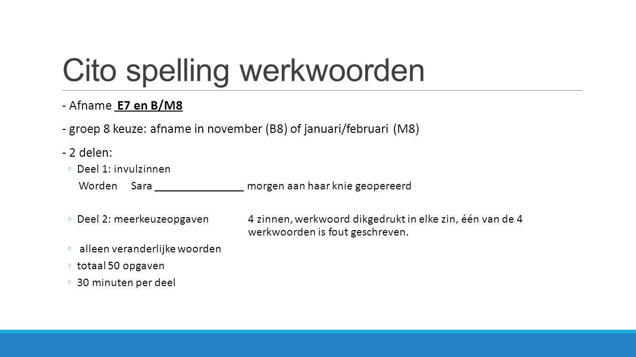 Cito Spelling Werkwoorden Adaptief toetsen: B8 / M8 Start Alle leerlingen B8/M8 Vervolg 1 (gemakkelijker) Alleen de minder goede spellers B8/M8 Vervolg 2 (Moeilijker) Alleen de betere spellers