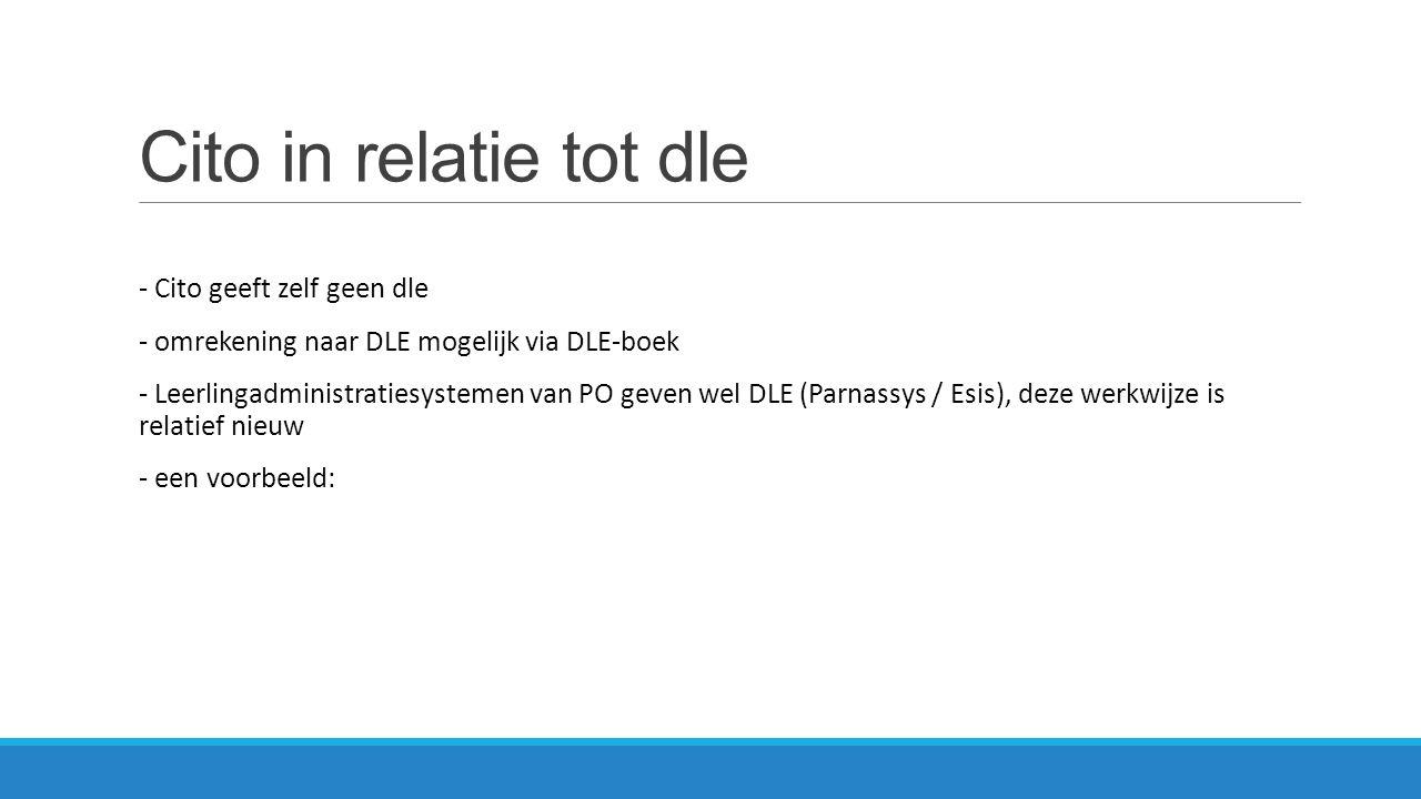 Cito in relatie tot dle - Cito geeft zelf geen dle - omrekening naar DLE mogelijk via DLE-boek - Leerlingadministratiesystemen van PO geven wel DLE (P