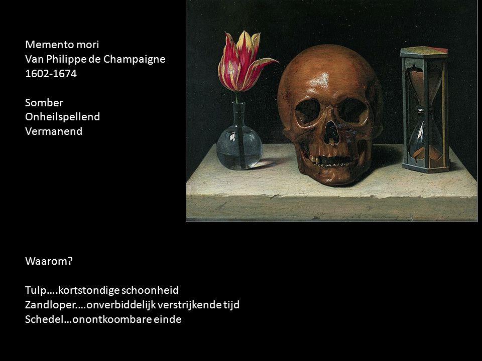 Memento mori Van Philippe de Champaigne 1602-1674 Somber Onheilspellend Vermanend Waarom? Tulp….kortstondige schoonheid Zandloper.…onverbiddelijk vers