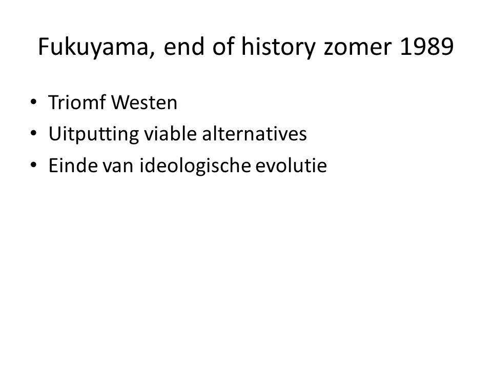 Fukuyama, end of history zomer 1989 Triomf Westen Uitputting viable alternatives Einde van ideologische evolutie