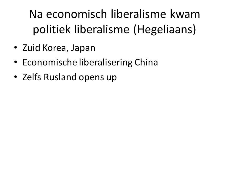 Na economisch liberalisme kwam politiek liberalisme (Hegeliaans) Zuid Korea, Japan Economische liberalisering China Zelfs Rusland opens up