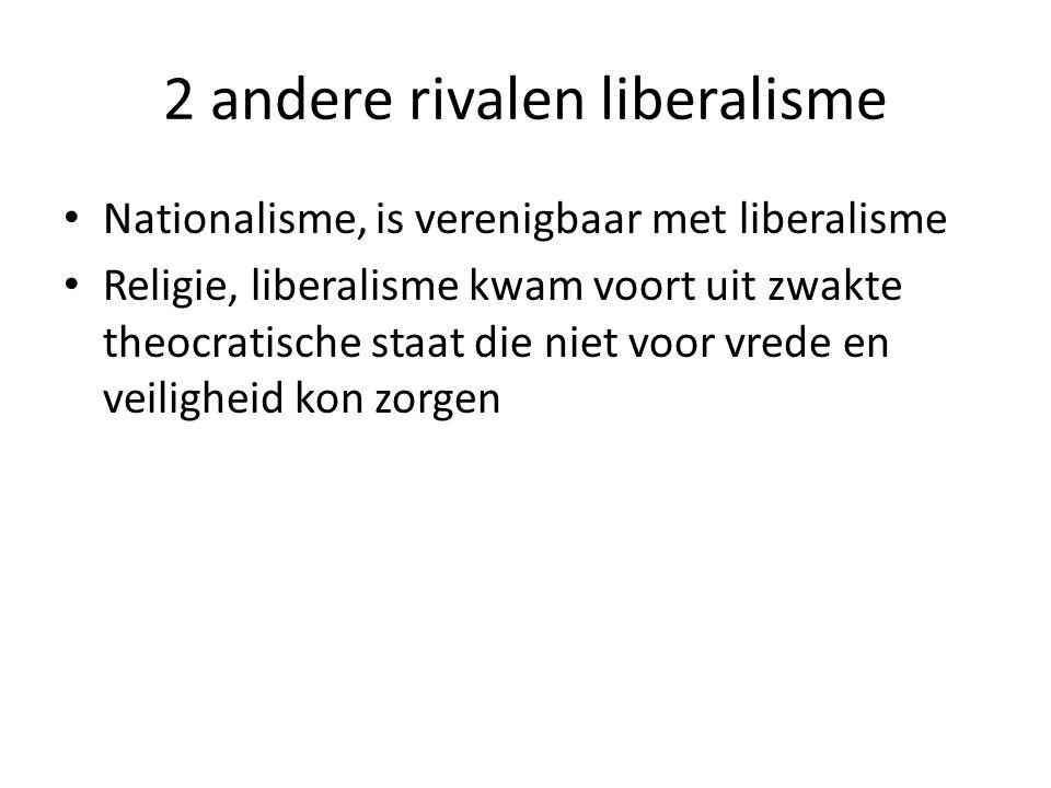 2 andere rivalen liberalisme Nationalisme, is verenigbaar met liberalisme Religie, liberalisme kwam voort uit zwakte theocratische staat die niet voor