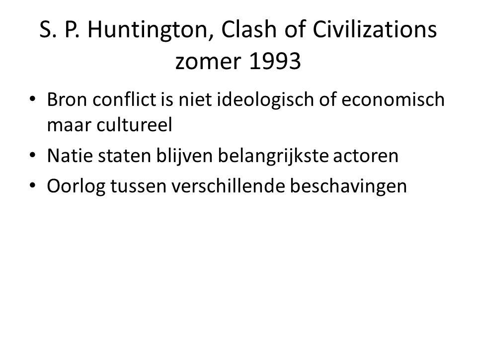 S. P. Huntington, Clash of Civilizations zomer 1993 Bron conflict is niet ideologisch of economisch maar cultureel Natie staten blijven belangrijkste