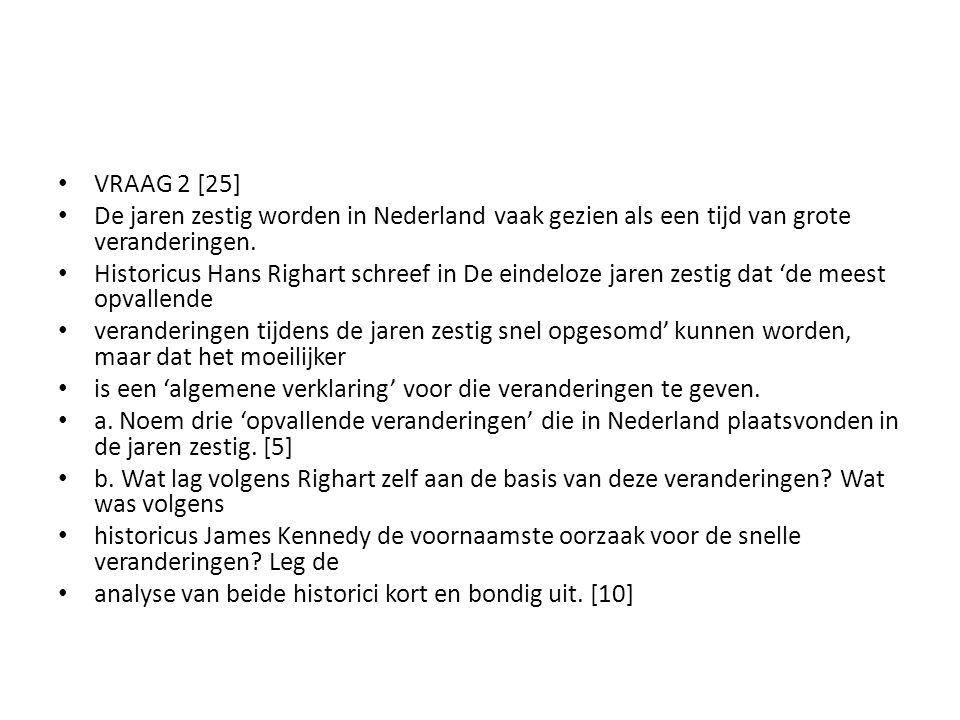 VRAAG 2 [25] De jaren zestig worden in Nederland vaak gezien als een tijd van grote veranderingen. Historicus Hans Righart schreef in De eindeloze jar