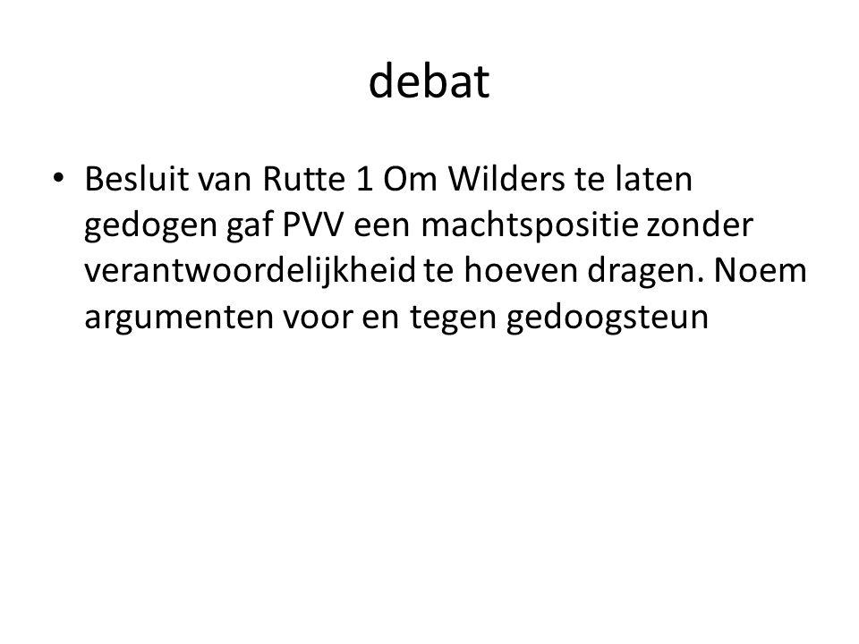 debat Besluit van Rutte 1 Om Wilders te laten gedogen gaf PVV een machtspositie zonder verantwoordelijkheid te hoeven dragen. Noem argumenten voor en