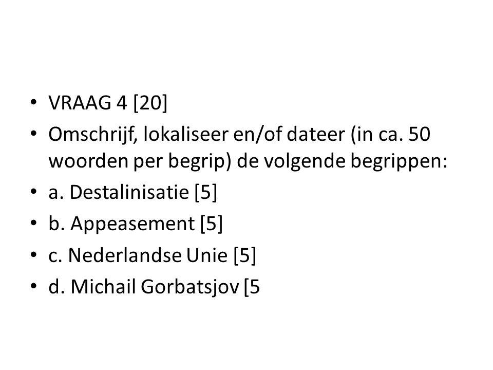 VRAAG 4 [20] Omschrijf, lokaliseer en/of dateer (in ca. 50 woorden per begrip) de volgende begrippen: a. Destalinisatie [5] b. Appeasement [5] c. Nede