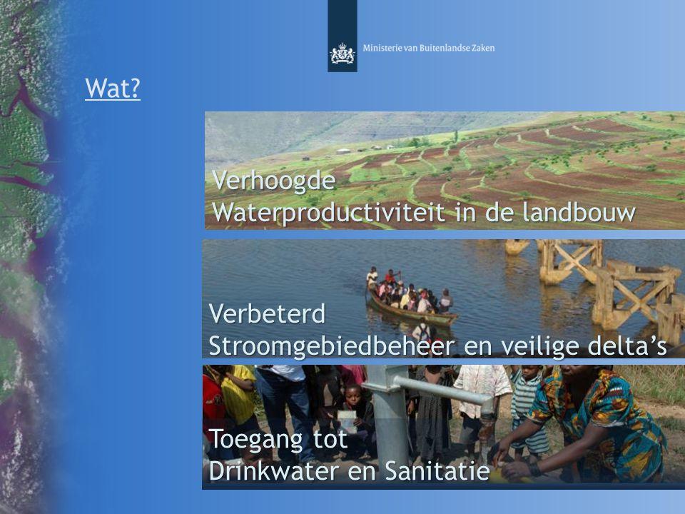 Wat? Verhoogde Waterproductiviteit in de landbouw Toegang tot Drinkwater en Sanitatie Verbeterd Stroomgebiedbeheer en veilige delta's