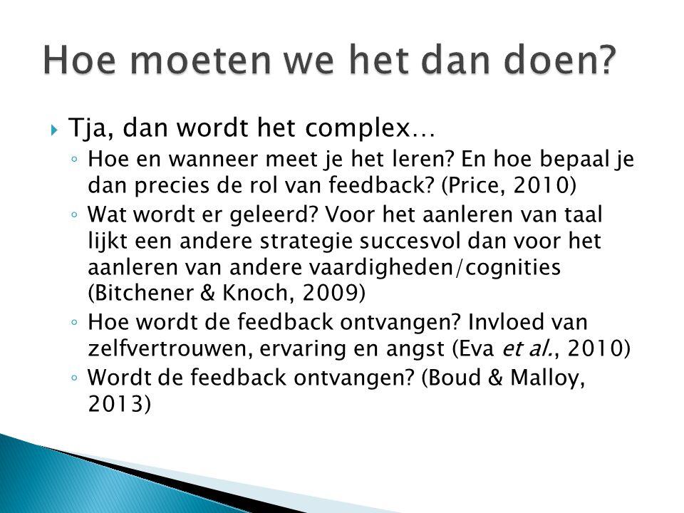  Tja, dan wordt het complex… ◦ Hoe en wanneer meet je het leren? En hoe bepaal je dan precies de rol van feedback? (Price, 2010) ◦ Wat wordt er gelee