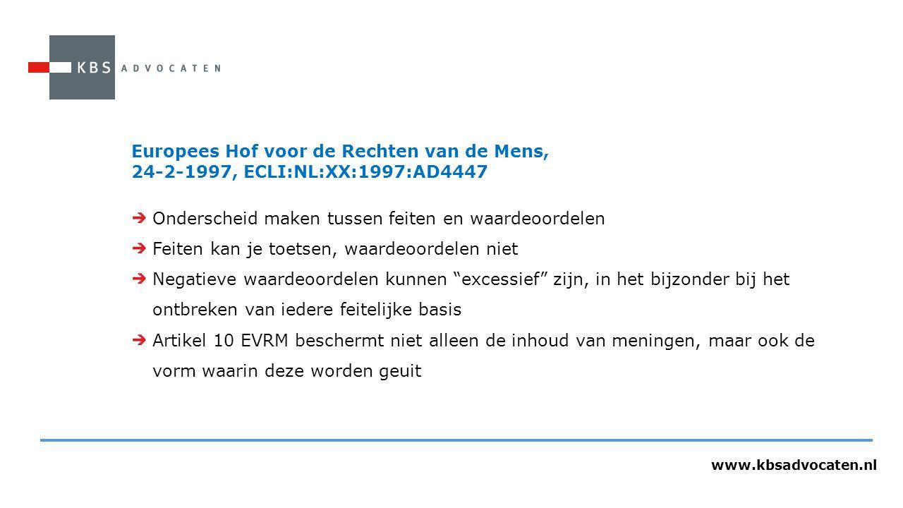 www.kbsadvocaten.nl Europees Hof voor de Rechten van de Mens, 24-2-1997, ECLI:NL:XX:1997:AD4447 Onderscheid maken tussen feiten en waardeoordelen Feiten kan je toetsen, waardeoordelen niet Negatieve waardeoordelen kunnen excessief zijn, in het bijzonder bij het ontbreken van iedere feitelijke basis Artikel 10 EVRM beschermt niet alleen de inhoud van meningen, maar ook de vorm waarin deze worden geuit