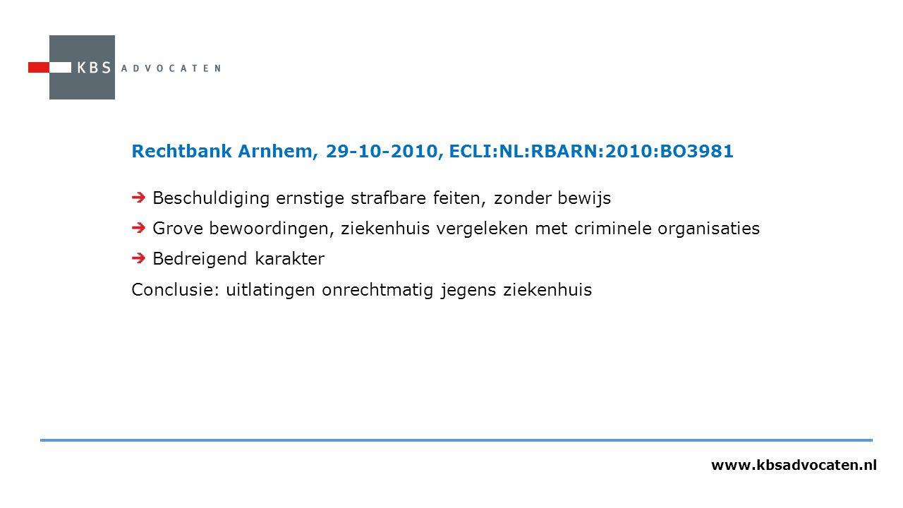 www.kbsadvocaten.nl Rechtbank Arnhem, 29-10-2010, ECLI:NL:RBARN:2010:BO3981 Beschuldiging ernstige strafbare feiten, zonder bewijs Grove bewoordingen, ziekenhuis vergeleken met criminele organisaties Bedreigend karakter Conclusie: uitlatingen onrechtmatig jegens ziekenhuis