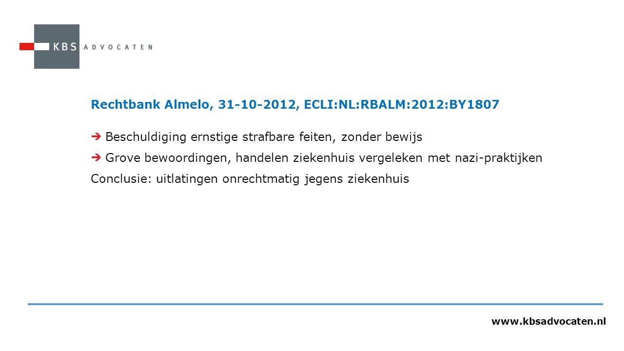 www.kbsadvocaten.nl Rechtbank Almelo, 31-10-2012, ECLI:NL:RBALM:2012:BY1807 Beschuldiging ernstige strafbare feiten, zonder bewijs Grove bewoordingen, handelen ziekenhuis vergeleken met nazi-praktijken Conclusie: uitlatingen onrechtmatig jegens ziekenhuis