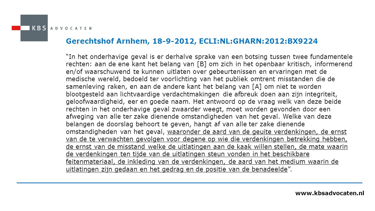 www.kbsadvocaten.nl Gerechtshof Arnhem, 18-9-2012, ECLI:NL:GHARN:2012:BX9224 In het onderhavige geval is er derhalve sprake van een botsing tussen twee fundamentele rechten: aan de ene kant het belang van [B] om zich in het openbaar kritisch, informerend en/of waarschuwend te kunnen uitlaten over gebeurtenissen en ervaringen met de medische wereld, bedoeld ter voorlichting van het publiek omtrent misstanden die de samenleving raken, en aan de andere kant het belang van [A] om niet te worden blootgesteld aan lichtvaardige verdachtmakingen die afbreuk doen aan zijn integriteit, geloofwaardigheid, eer en goede naam.
