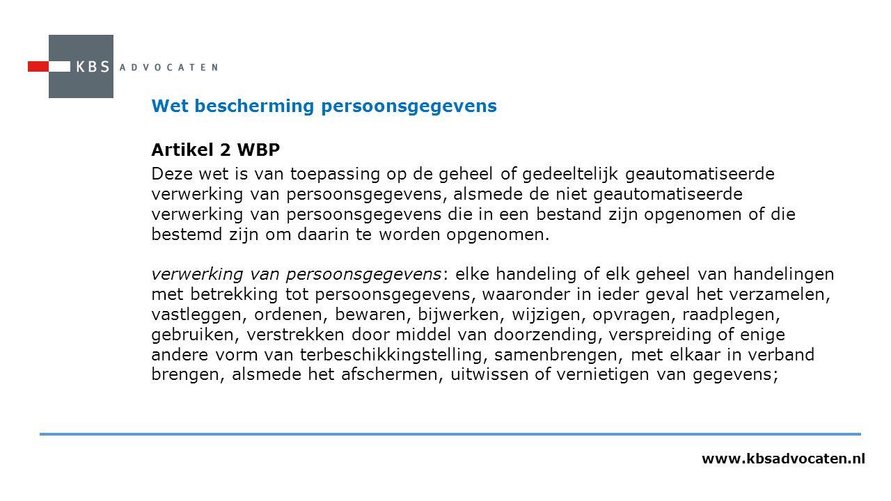 www.kbsadvocaten.nl Wet bescherming persoonsgegevens Artikel 2 WBP Deze wet is van toepassing op de geheel of gedeeltelijk geautomatiseerde verwerking van persoonsgegevens, alsmede de niet geautomatiseerde verwerking van persoonsgegevens die in een bestand zijn opgenomen of die bestemd zijn om daarin te worden opgenomen.