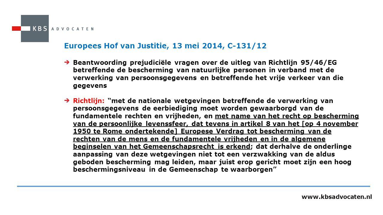 www.kbsadvocaten.nl Europees Hof van Justitie, 13 mei 2014, C-131/12 Beantwoording prejudiciële vragen over de uitleg van Richtlijn 95/46/EG betreffende de bescherming van natuurlijke personen in verband met de verwerking van persoonsgegevens en betreffende het vrije verkeer van die gegevens Richtlijn: met de nationale wetgevingen betreffende de verwerking van persoonsgegevens de eerbiediging moet worden gewaarborgd van de fundamentele rechten en vrijheden, en met name van het recht op bescherming van de persoonlijke levenssfeer, dat tevens in artikel 8 van het [op 4 november 1950 te Rome ondertekende] Europese Verdrag tot bescherming van de rechten van de mens en de fundamentele vrijheden en in de algemene beginselen van het Gemeenschapsrecht is erkend; dat derhalve de onderlinge aanpassing van deze wetgevingen niet tot een verzwakking van de aldus geboden bescherming mag leiden, maar juist erop gericht moet zijn een hoog beschermingsniveau in de Gemeenschap te waarborgen