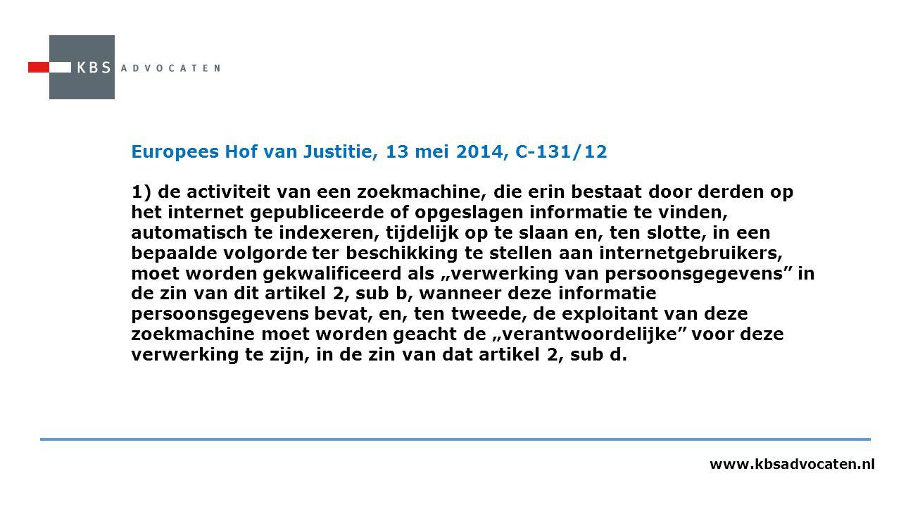 """www.kbsadvocaten.nl Europees Hof van Justitie, 13 mei 2014, C-131/12 1) de activiteit van een zoekmachine, die erin bestaat door derden op het internet gepubliceerde of opgeslagen informatie te vinden, automatisch te indexeren, tijdelijk op te slaan en, ten slotte, in een bepaalde volgorde ter beschikking te stellen aan internetgebruikers, moet worden gekwalificeerd als """"verwerking van persoonsgegevens in de zin van dit artikel 2, sub b, wanneer deze informatie persoonsgegevens bevat, en, ten tweede, de exploitant van deze zoekmachine moet worden geacht de """"verantwoordelijke voor deze verwerking te zijn, in de zin van dat artikel 2, sub d."""
