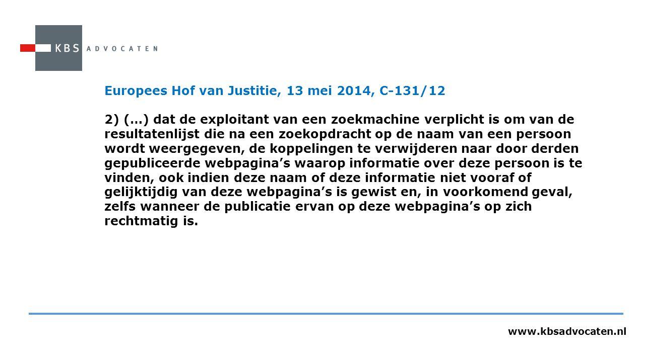 www.kbsadvocaten.nl Europees Hof van Justitie, 13 mei 2014, C-131/12 2) (…) dat de exploitant van een zoekmachine verplicht is om van de resultatenlijst die na een zoekopdracht op de naam van een persoon wordt weergegeven, de koppelingen te verwijderen naar door derden gepubliceerde webpagina's waarop informatie over deze persoon is te vinden, ook indien deze naam of deze informatie niet vooraf of gelijktijdig van deze webpagina's is gewist en, in voorkomend geval, zelfs wanneer de publicatie ervan op deze webpagina's op zich rechtmatig is.