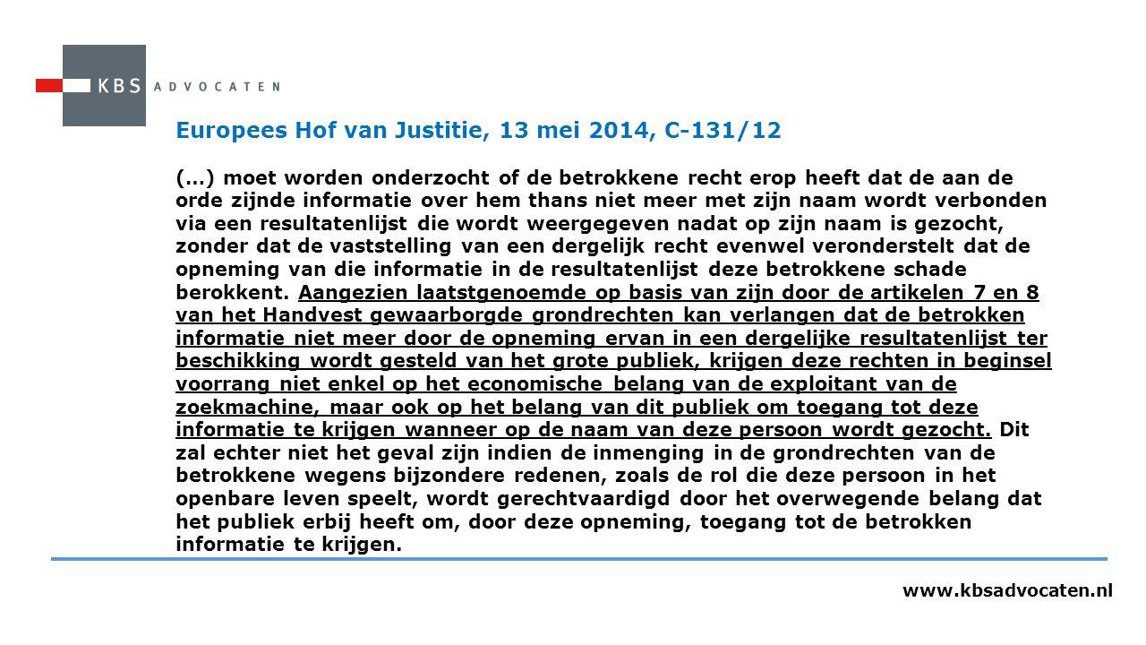 www.kbsadvocaten.nl Europees Hof van Justitie, 13 mei 2014, C-131/12 (…) moet worden onderzocht of de betrokkene recht erop heeft dat de aan de orde zijnde informatie over hem thans niet meer met zijn naam wordt verbonden via een resultatenlijst die wordt weergegeven nadat op zijn naam is gezocht, zonder dat de vaststelling van een dergelijk recht evenwel veronderstelt dat de opneming van die informatie in de resultatenlijst deze betrokkene schade berokkent.