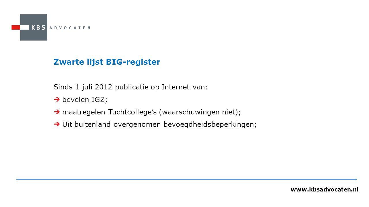 www.kbsadvocaten.nl Zwarte lijst BIG-register Sinds 1 juli 2012 publicatie op Internet van: bevelen IGZ; maatregelen Tuchtcollege's (waarschuwingen niet); Uit buitenland overgenomen bevoegdheidsbeperkingen;