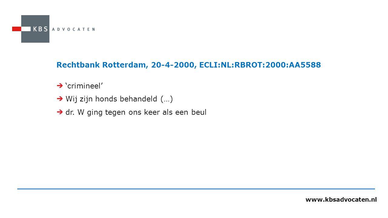 www.kbsadvocaten.nl Rechtbank Rotterdam, 20-4-2000, ECLI:NL:RBROT:2000:AA5588 'crimineel' Wij zijn honds behandeld (…) dr. W ging tegen ons keer als e