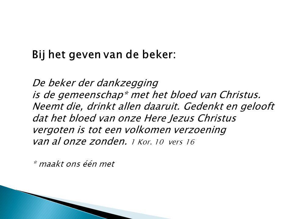 Bij het geven van de beker: De beker der dankzegging is de gemeenschap* met het bloed van Christus. Neemt die, drinkt allen daaruit. Gedenkt en geloof