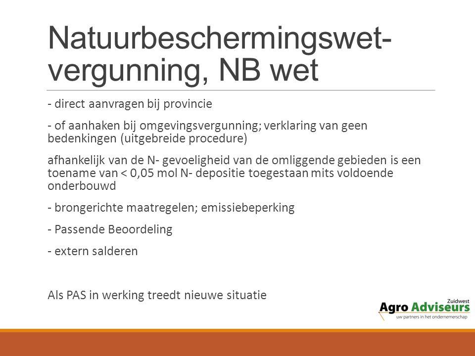 Natuurbeschermingswet- vergunning, NB wet - direct aanvragen bij provincie - of aanhaken bij omgevingsvergunning; verklaring van geen bedenkingen (uitgebreide procedure) afhankelijk van de N- gevoeligheid van de omliggende gebieden is een toename van < 0,05 mol N- depositie toegestaan mits voldoende onderbouwd - brongerichte maatregelen; emissiebeperking - Passende Beoordeling - extern salderen Als PAS in werking treedt nieuwe situatie