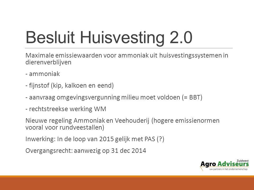 Besluit Huisvesting 2.0 Maximale emissiewaarden voor ammoniak uit huisvestingssystemen in dierenverblijven - ammoniak - fijnstof (kip, kalkoen en eend) - aanvraag omgevingsvergunning milieu moet voldoen (= BBT) - rechtstreekse werking WM Nieuwe regeling Ammoniak en Veehouderij (hogere emissienormen vooral voor rundveestallen) Inwerking: In de loop van 2015 gelijk met PAS (?) Overgangsrecht: aanwezig op 31 dec 2014
