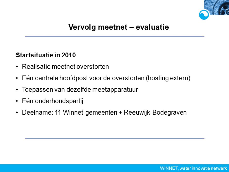 Vervolg meetnet – evaluatie WINNET, water innovatie netwerk Startsituatie in 2010 Realisatie meetnet overstorten Eén centrale hoofdpost voor de overstorten (hosting extern) Toepassen van dezelfde meetapparatuur Eén onderhoudspartij Deelname: 11 Winnet-gemeenten + Reeuwijk-Bodegraven
