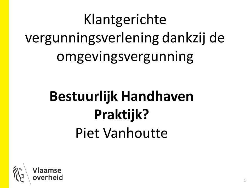 Bestuurlijk Handhaven Praktijk? Piet Vanhoutte 1 Klantgerichte vergunningsverlening dankzij de omgevingsvergunning
