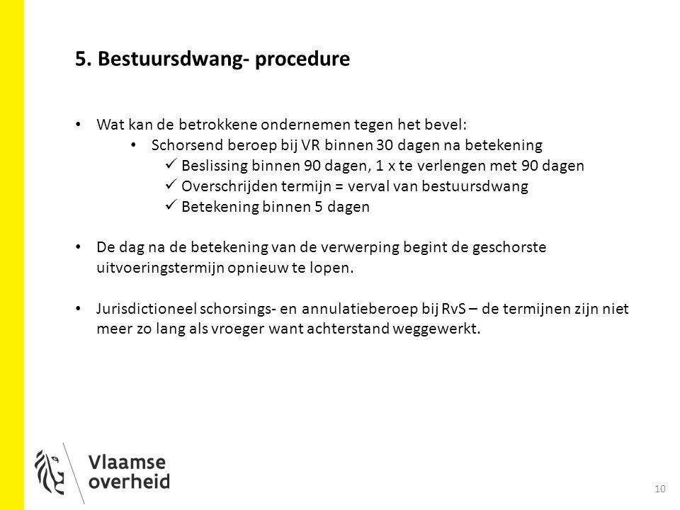 10 5. Bestuursdwang- procedure Wat kan de betrokkene ondernemen tegen het bevel: Schorsend beroep bij VR binnen 30 dagen na betekening Beslissing binn