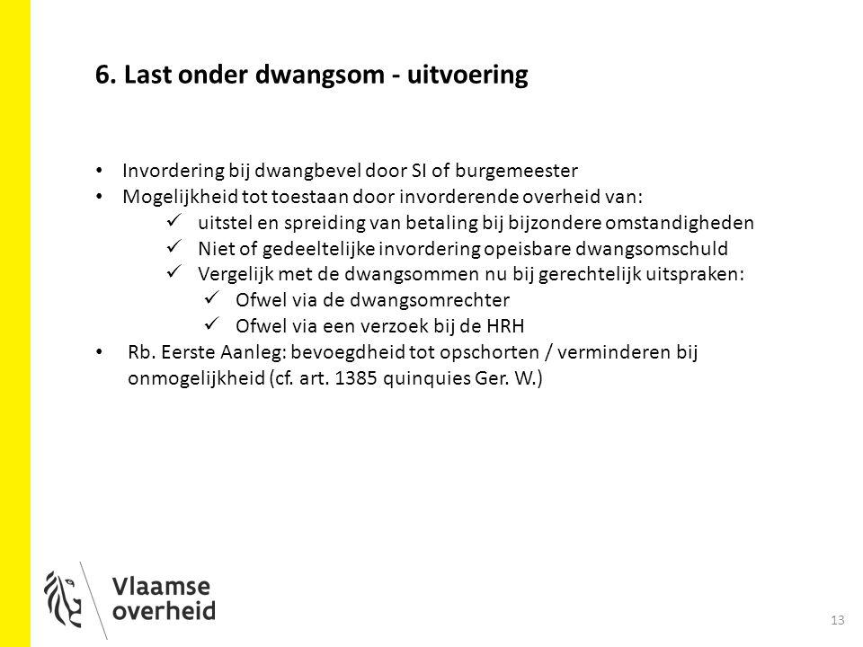 13 6. Last onder dwangsom - uitvoering Invordering bij dwangbevel door SI of burgemeester Mogelijkheid tot toestaan door invorderende overheid van: ui