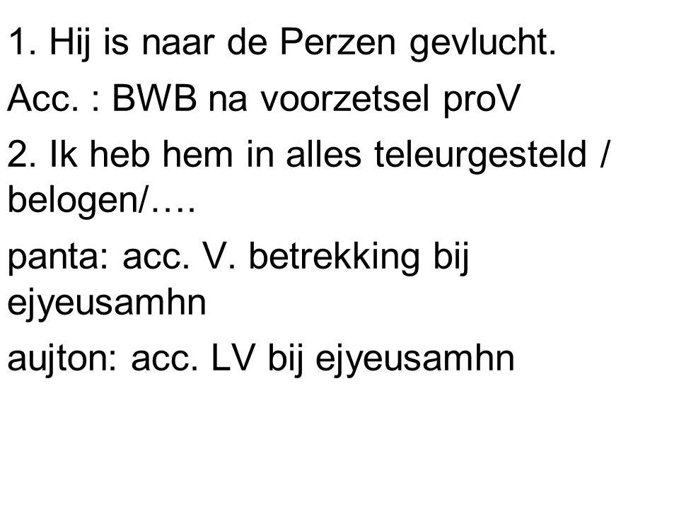 1. Hij is naar de Perzen gevlucht. Acc. : BWB na voorzetsel proV 2.