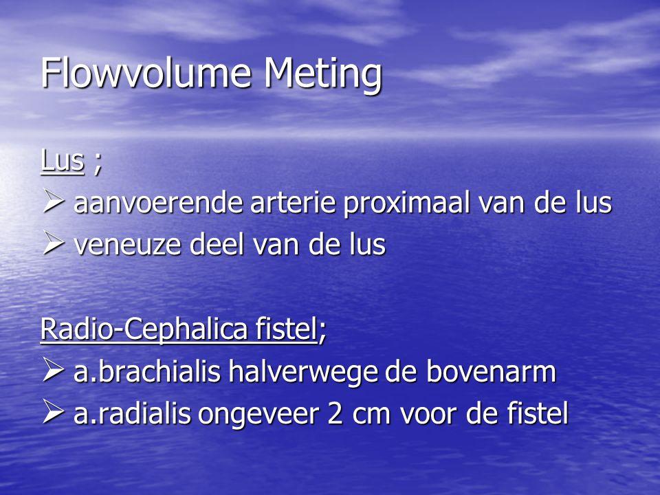 Flowvolume Meting Lus ;  aanvoerende arterie proximaal van de lus  veneuze deel van de lus Radio-Cephalica fistel;  a.brachialis halverwege de bove
