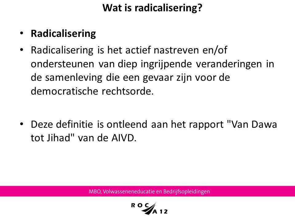 Wat is radicalisering? Radicalisering Radicalisering is het actief nastreven en/of ondersteunen van diep ingrijpende veranderingen in de samenleving d