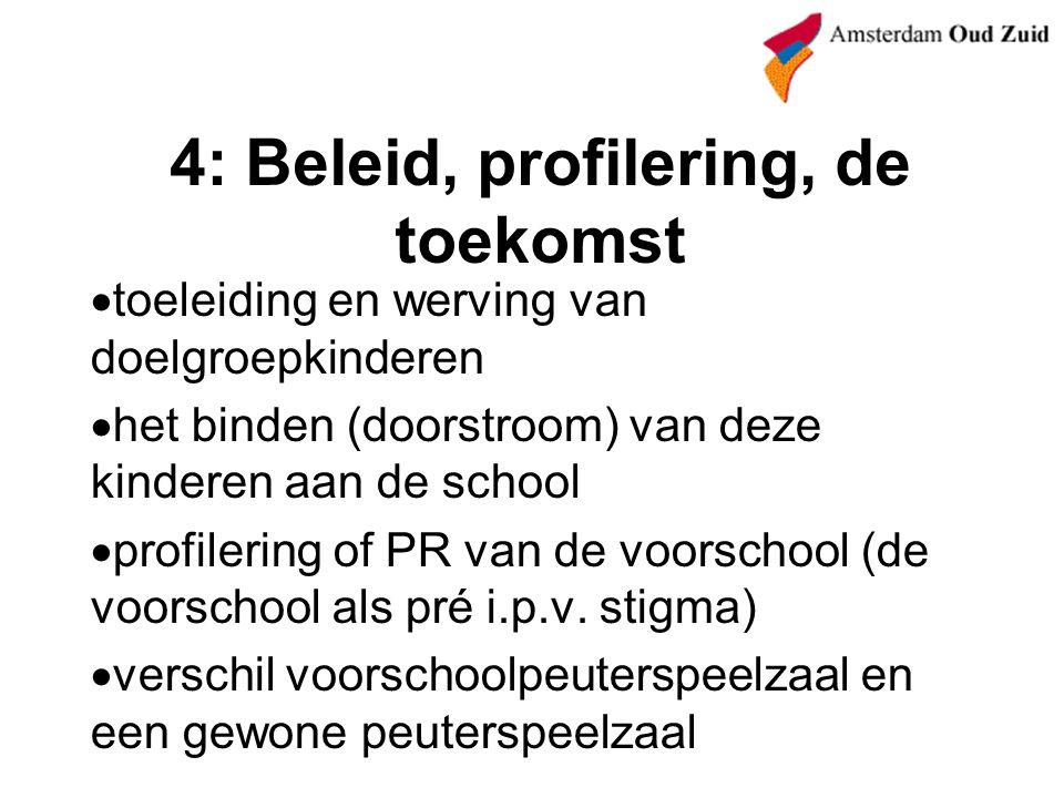 4: Beleid, profilering, de toekomst  toeleiding en werving van doelgroepkinderen  het binden (doorstroom) van deze kinderen aan de school  profilering of PR van de voorschool (de voorschool als pré i.p.v.