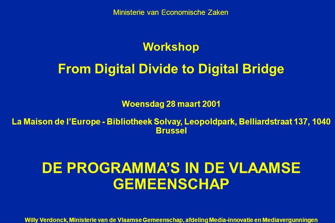 Workshop From Digital Divide to Digital Bridge Woensdag 28 maart 2001 La Maison de l'Europe - Bibliotheek Solvay, Leopoldpark, Belliardstraat 137, 1040 Brussel DE PROGRAMMA'S IN DE VLAAMSE GEMEENSCHAP Willy Verdonck, Ministerie van de Vlaamse Gemeenschap, afdeling Media-innovatie en Mediavergunningen Ministerie van Economische Zaken