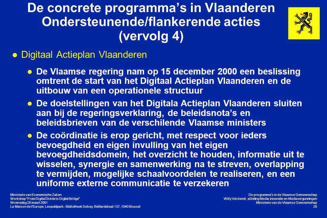 Ministerie van Economische Zaken Workshop From Digital Divide to Digital Bridge Woensdag 28 maart 2001 La Maison de l'Europe, Leopoldpark - Bibliotheek Solvay, Belliardstraat 137, 1040 Brussel De programma's in de Vlaamse Gemeenschap Willy Verdonck, afdeling Media-innovatie en Mediavergunningen Ministerie van de Vlaamse Gemeenschap 26 De concrete programma's in Vlaanderen Ondersteunende/flankerende acties (vervolg 4) l Digitaal Actieplan Vlaanderen l De Vlaamse regering nam op 15 december 2000 een beslissing omtrent de start van het Digitaal Actieplan Vlaanderen en de uitbouw van een operationele structuur l De doelstellingen van het Digitala Actieplan Vlaanderen sluiten aan bij de regeringsverklaring, de beleidsnota's en beleidsbrieven van de verschilende Vlaamse ministers l De coördinatie is erop gericht, met respect voor ieders bevoegdheid en eigen invulling van het eigen bevoegdheidsdomein, het overzicht te houden, informatie uit te wisselen, synergie en samenwerking na te streven, overlapping te vermijden, mogelijke schaalvoordelen te realiseren, en een uniforme externe communicatie te verzekeren