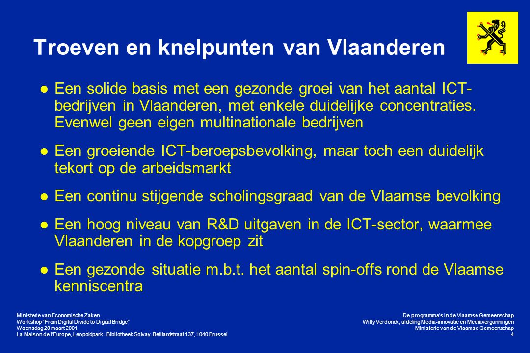 Ministerie van Economische Zaken Workshop From Digital Divide to Digital Bridge Woensdag 28 maart 2001 La Maison de l'Europe, Leopoldpark - Bibliotheek Solvay, Belliardstraat 137, 1040 Brussel De programma's in de Vlaamse Gemeenschap Willy Verdonck, afdeling Media-innovatie en Mediavergunningen Ministerie van de Vlaamse Gemeenschap 4 Troeven en knelpunten van Vlaanderen l Een solide basis met een gezonde groei van het aantal ICT- bedrijven in Vlaanderen, met enkele duidelijke concentraties.