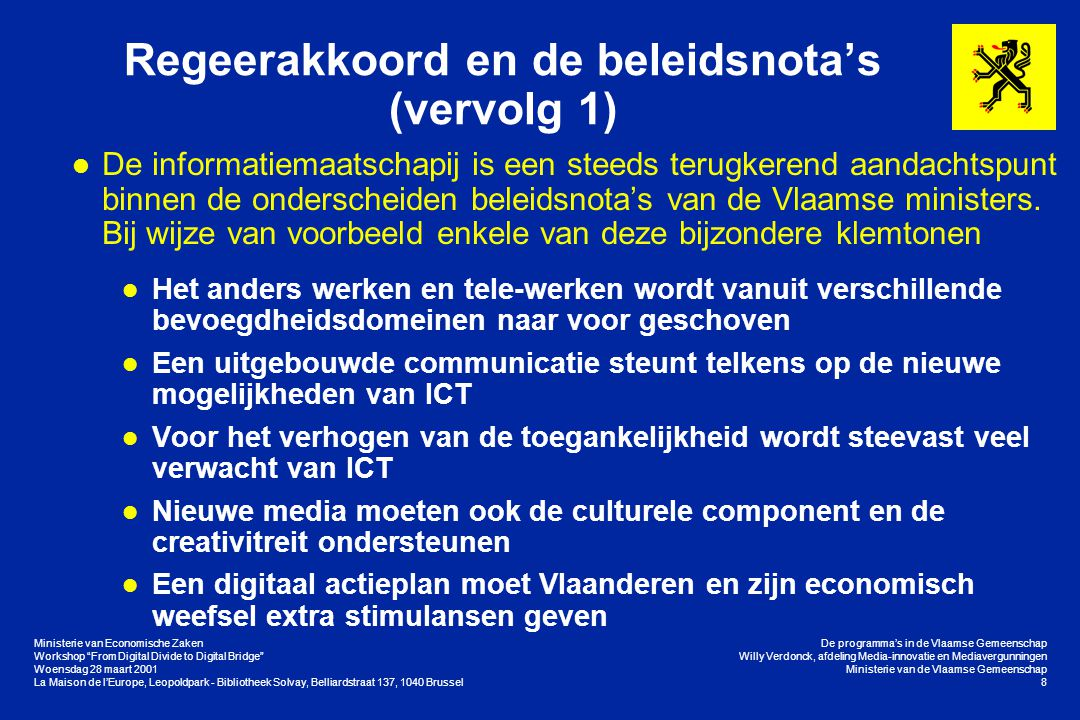 Ministerie van Economische Zaken Workshop From Digital Divide to Digital Bridge Woensdag 28 maart 2001 La Maison de l'Europe, Leopoldpark - Bibliotheek Solvay, Belliardstraat 137, 1040 Brussel De programma's in de Vlaamse Gemeenschap Willy Verdonck, afdeling Media-innovatie en Mediavergunningen Ministerie van de Vlaamse Gemeenschap 8 Regeerakkoord en de beleidsnota's (vervolg 1) l De informatiemaatschapij is een steeds terugkerend aandachtspunt binnen de onderscheiden beleidsnota's van de Vlaamse ministers.
