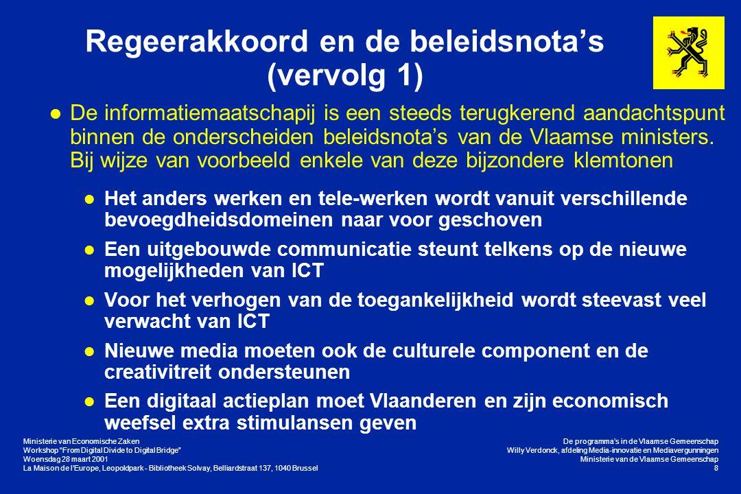Ministerie van Economische Zaken Workshop From Digital Divide to Digital Bridge Woensdag 28 maart 2001 La Maison de l'Europe, Leopoldpark - Bibliotheek Solvay, Belliardstraat 137, 1040 Brussel De programma's in de Vlaamse Gemeenschap Willy Verdonck, afdeling Media-innovatie en Mediavergunningen Ministerie van de Vlaamse Gemeenschap 19 De concrete programma's in Vlaanderen Stimuleren van het Internetgebruik (vervolg 1) l eGovernment (vervolg) l De portaalsite van de Vlaamse overheid wordt medio 2001 vervangen door een bijzonder gebruiks- en klantvriendelijk website l In eerste instantie wordt het gemeentelijk niveau op de portaalsite via de Vlaamse Infolijn toegankelijk gemaakt l De Vlaamse regering keurde op 9 februari 2001 de tekst van het samenwerkingsakkoord tussen de federale staat en de gemeenschappen en gewesten betreffende een gemeenschappelijk e-government-platform goed l Verder bouwen op succesvolle initiatieven (Edison, WIS/KISS, Vaccinatiedatabank, Vlaamse Statistieken, Geografische Informatie, bedrijvenloket, …)