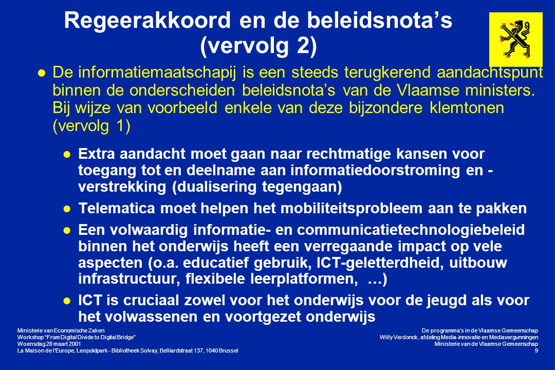 Ministerie van Economische Zaken Workshop From Digital Divide to Digital Bridge Woensdag 28 maart 2001 La Maison de l'Europe, Leopoldpark - Bibliotheek Solvay, Belliardstraat 137, 1040 Brussel De programma's in de Vlaamse Gemeenschap Willy Verdonck, afdeling Media-innovatie en Mediavergunningen Ministerie van de Vlaamse Gemeenschap 9 Regeerakkoord en de beleidsnota's (vervolg 2) l De informatiemaatschapij is een steeds terugkerend aandachtspunt binnen de onderscheiden beleidsnota's van de Vlaamse ministers.