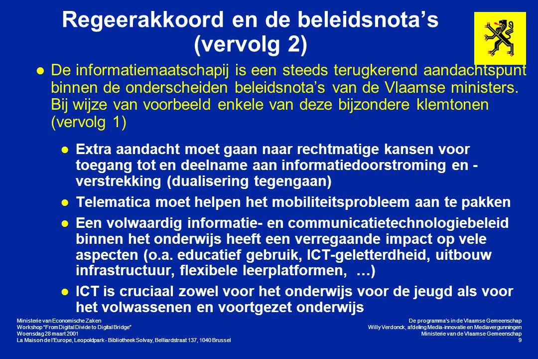 Ministerie van Economische Zaken Workshop From Digital Divide to Digital Bridge Woensdag 28 maart 2001 La Maison de l'Europe, Leopoldpark - Bibliotheek Solvay, Belliardstraat 137, 1040 Brussel De programma's in de Vlaamse Gemeenschap Willy Verdonck, afdeling Media-innovatie en Mediavergunningen Ministerie van de Vlaamse Gemeenschap 20 De concrete programma's in Vlaanderen Stimuleren van het Internetgebruik (Vervolg 2) l eVRT l Binnen de openbare omroep is een afzonderlijke onderzoeks- en ontwikkelingsdochter opgericht l Een haalbaarheidsstudie wordt uitgevoerd m.b.t.