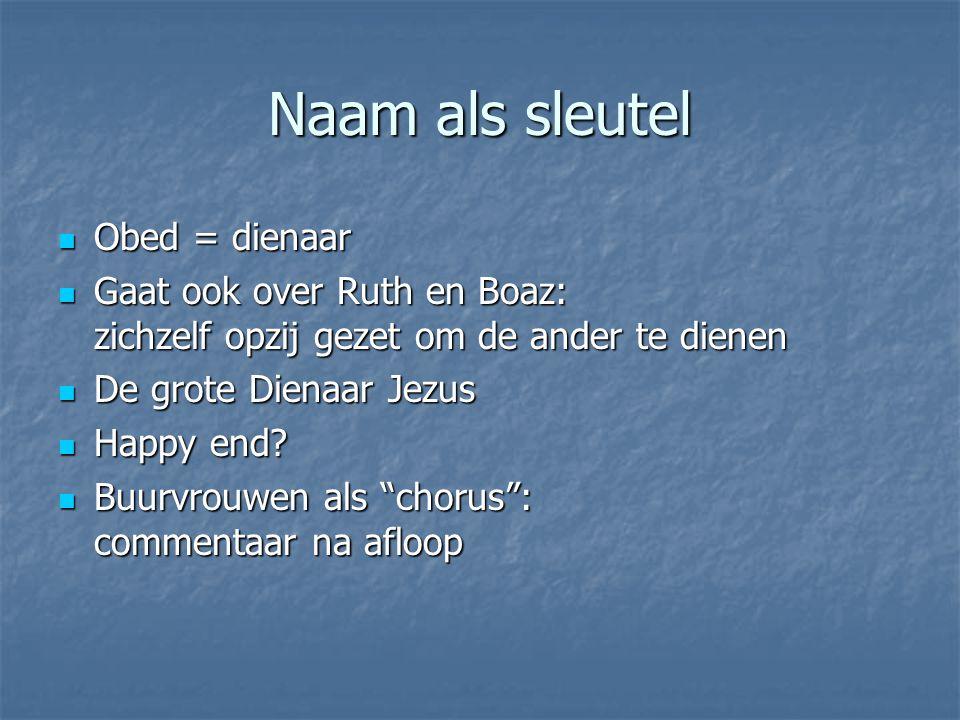Naam als sleutel Obed = dienaar Obed = dienaar Gaat ook over Ruth en Boaz: zichzelf opzij gezet om de ander te dienen Gaat ook over Ruth en Boaz: zich