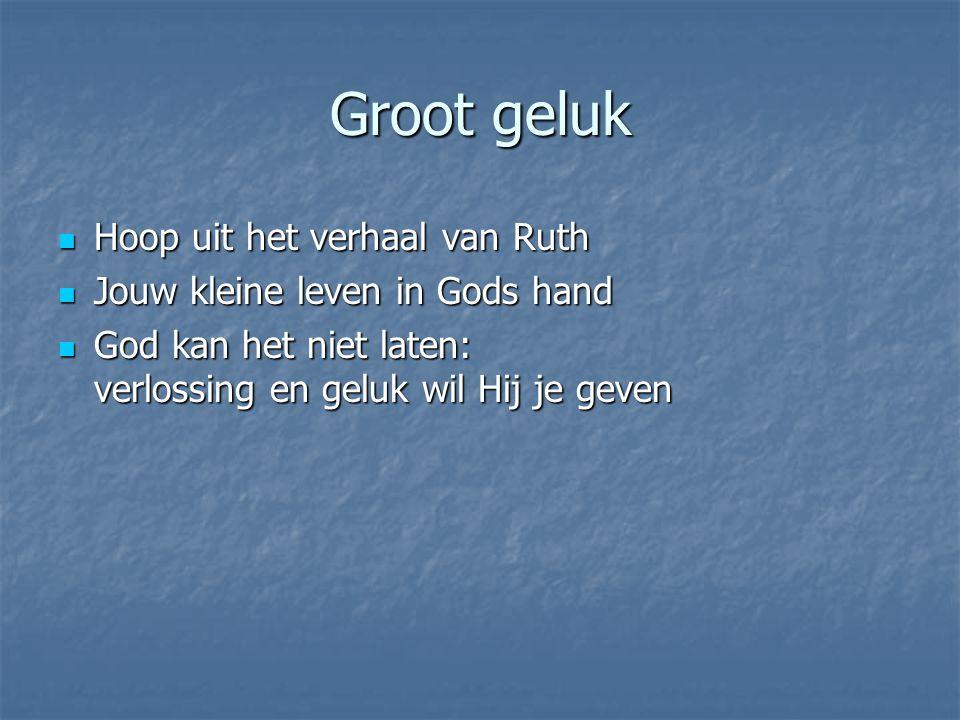 Groot geluk Hoop uit het verhaal van Ruth Hoop uit het verhaal van Ruth Jouw kleine leven in Gods hand Jouw kleine leven in Gods hand God kan het niet