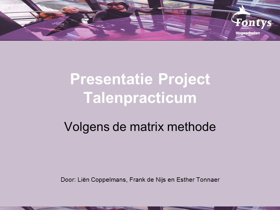 Presentatie Project Talenpracticum Volgens de matrix methode Door: Liën Coppelmans, Frank de Nijs en Esther Tonnaer