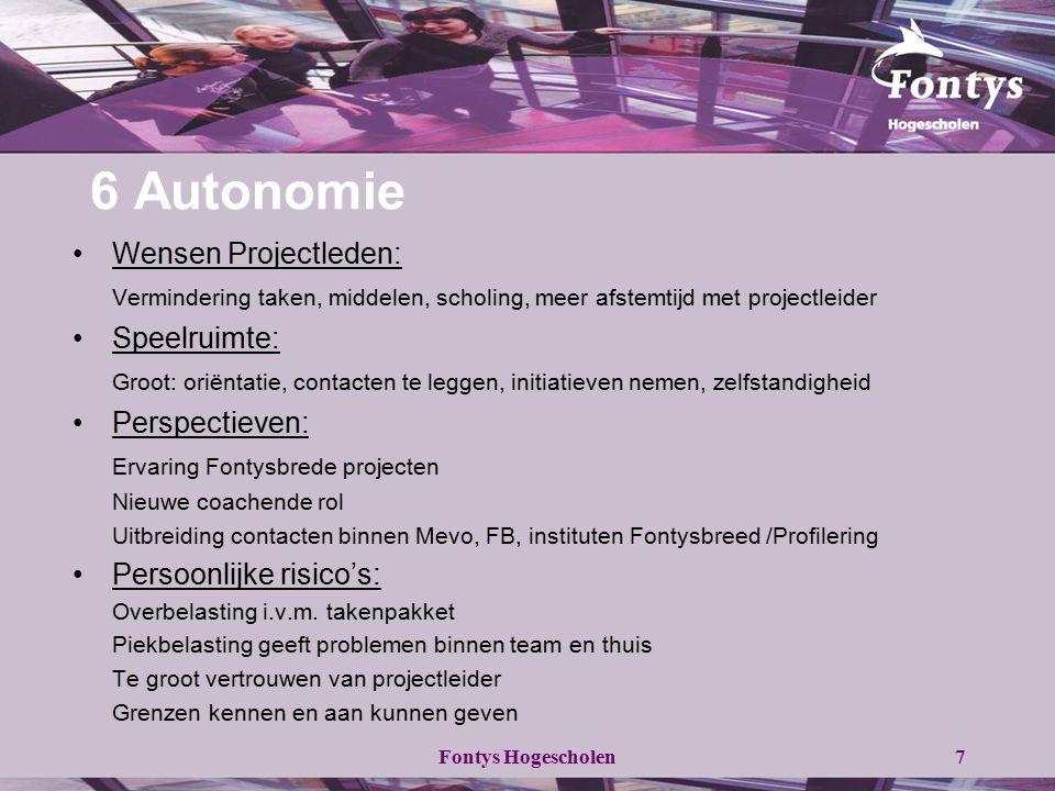 Fontys Hogescholen7 6 Autonomie Wensen Projectleden: Vermindering taken, middelen, scholing, meer afstemtijd met projectleider Speelruimte: Groot: ori