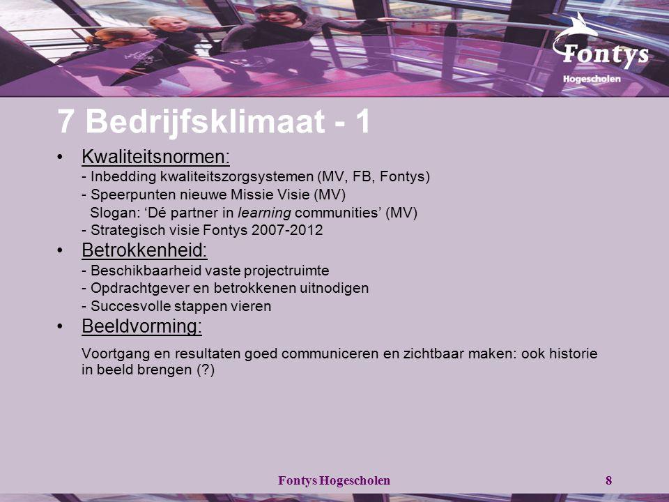 Fontys Hogescholen8 7 Bedrijfsklimaat - 1 Kwaliteitsnormen: - Inbedding kwaliteitszorgsystemen (MV, FB, Fontys) - Speerpunten nieuwe Missie Visie (MV)