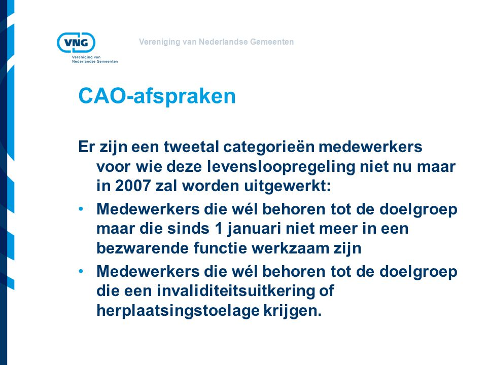 Vereniging van Nederlandse Gemeenten CAO-afspraken Er zijn een tweetal categorieën medewerkers voor wie deze levensloopregeling niet nu maar in 2007 zal worden uitgewerkt: Medewerkers die wél behoren tot de doelgroep maar die sinds 1 januari niet meer in een bezwarende functie werkzaam zijn Medewerkers die wél behoren tot de doelgroep die een invaliditeitsuitkering of herplaatsingstoelage krijgen.