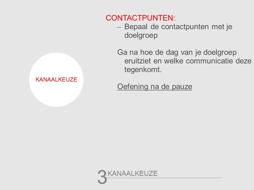 KANAALKEUZE 3 CONTACTPUNTEN: – Bepaal de contactpunten met je doelgroep Ga na hoe de dag van je doelgroep eruitziet en welke communicatie deze tegenkomt.
