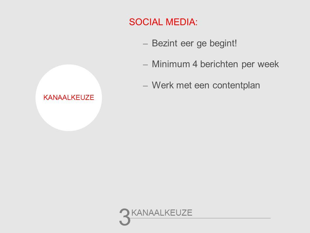 3 SOCIAL MEDIA: – Bezint eer ge begint! – Minimum 4 berichten per week – Werk met een contentplan